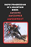 Rapid Progression Of A Mountain Biker: Awesome - Awesomer - Awesomest: Mountain Biking Novelty Lined Notebook / Journal To Write In Perfect Gift Item (6 x 9 inches)