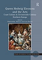 Queen Hedwig Eleonora and the Arts: Court Culture in Seventeenth-Century Northern Europe (Women and Gender in the Early Modern World)