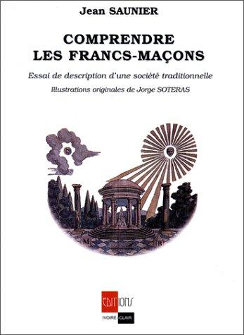 Comprendre les Francs-Maçons Essai de description d'une société traditionnelle