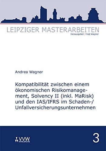 Kompatibilität zwischen einem ökonomischen Risikomanagement, Solvency II (inkl. MaRisk) und den IAS/FRS im  Schaden-/Unfallversicherungsunternehmnen: Leipziger Masterarbeiten Band 3