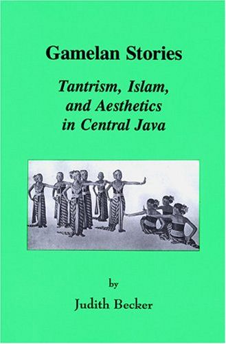 Gamelan Stories Tantrism Islam and Aesthetics in Central Java: Tantrism, Islam, and Aesthetics in Central Java (Monographs in Southeast Asian Studies)