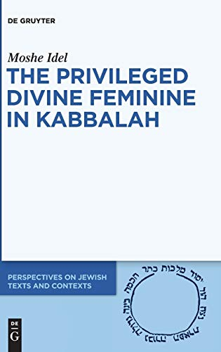 The Privileged Divine Feminine in Kabbalah (Perspectives on Jewish Texts and Contexts, Band 10)