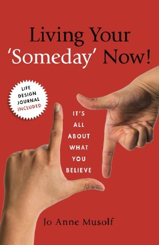 Living Your 'Someday' Now!: It's All About What You Believe