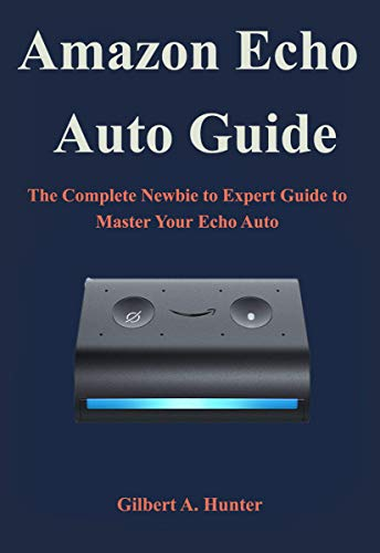 Amazon Echo Auto Guide: The Complete Newbie to Expert Guide to Master Your Echo Auto (English Edition)
