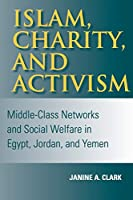 Islam, Charity, and Activism: Middle-Class Networks and Social Welfare in Egypt, Jordan, and Yemen (Middle East Studies)