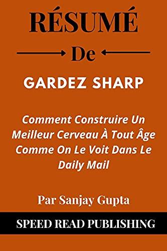 Couverture du livre Résumé De Gardez Sharp Par Sanjay Gupta: Comment Construire Un Meilleur Cerveau À Tout Âge Comme On Le Voit Dans Le Daily Mail (Keep Sharp French Edition)