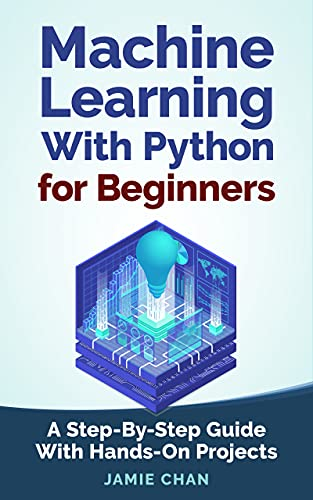 Machine Learning With Python For Beginners: A Step-By-Step Guide with Hands-On Projects (Learn Coding Fast with Hands-On Project Book 7) (English Edition)