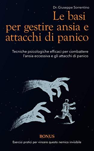 Le basi per gestire ansia e attacchi di panico: Tecniche psicologiche efficaci per combattere l'ansia eccessiva e gli attacchi di panico