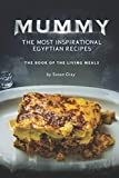Mummy: The Most Inspirational Egyptian Recipes: The Book of The Living Meals