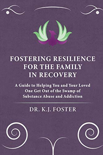 Fostering Resilience for the Family in Recovery: A Guide to Helping You and Your Loved One Get Out of the Swamp of Substance Abuse and Addiction