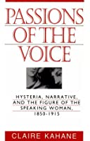 Passions of the Voice: Hysteria, Narrative, and the Figure of the Speaking Woman, 1850-1915