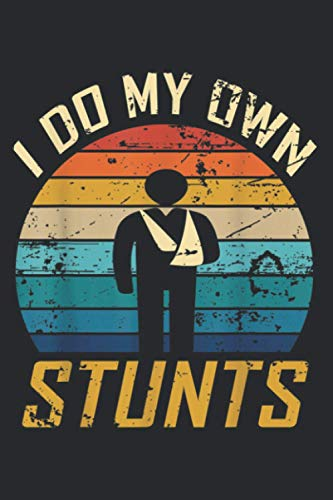 I Do All My Own Stunts Funny Broken Bones Adult And Youth: Daily Plannner Notebook: Plan Your Day In Seconds - Daily Planner Journal, To Do List Notebook, Daily Organizer