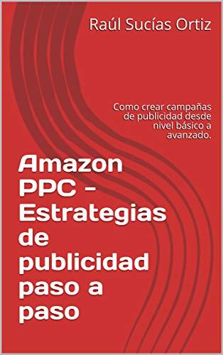 Amazon PPC - Estrategias de publicidad paso a paso: Como crear campañas de publicidad desde nivel básico a avanzado.