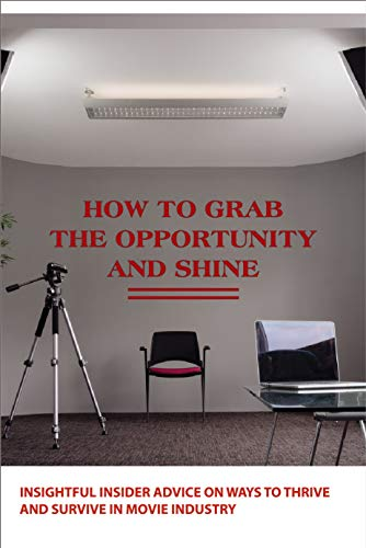 How To Grab The Opportunity And Shine- Insightful Insider Advice On Ways To Thrive And Survive In Movie Industry: Actting Skill Development Book (English Edition)