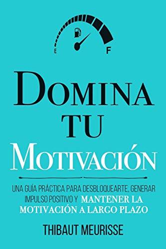 Domina Tu Motivación: Una guía práctica para desbloquearte, generar impulso positivo y mantener la motivación a largo plazo: 2 (Colección Domina Tu(s)...)