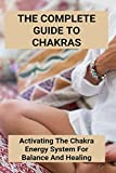 The Complete Guide To Chakras: Activating The Chakra Energy System For Balance And Healing: Chakras In Human Body (English Edition)