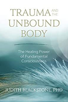 Trauma and the Unbound Body: The Healing Power of Fundamental Consciousness by [Judith Blackstone]