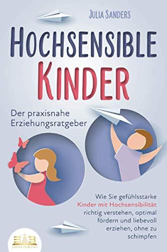 HOCHSENSIBLE KINDER - Der praxisnahe Erziehungsratgeber: Wie Sie gefühlsstarke Kinder mit Hochsensibilität richtig verstehen, optimal fördern und liebevoll erziehen, ohne zu schimpfen
