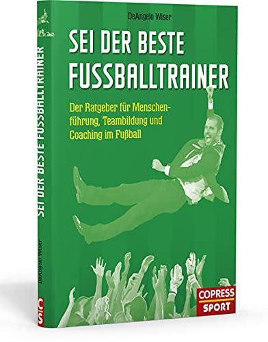 Sei der beste Fußballtrainer: Der Ratgeber für Menschenführung, Teambildung und Coaching im Fußball: Der Ratgeber fr Menschenfhrung, Teambildung und Coaching im Fuball