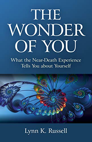 The Wonder of You: What the Near-Death Experience Tells You about Yourself