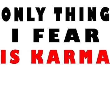 Only Thing I Fear IS Karma