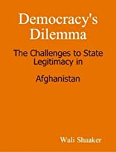 Democracy's Dilemma: The Challenges to State Legitimacy in Afghanistan (English Edition)