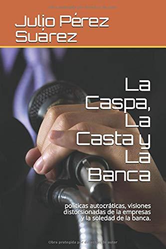 La Caspa, La Casta y La Banca: politicas autocráticas, visiones distorsionadas...