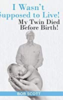 I Wasn't Supposed to Live!: My Twin Died Before Birth!