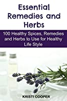 Essential Remedies and Herbs: 100 Healthy Spices, Remedies and Herbs to Use for Healthy Life Style