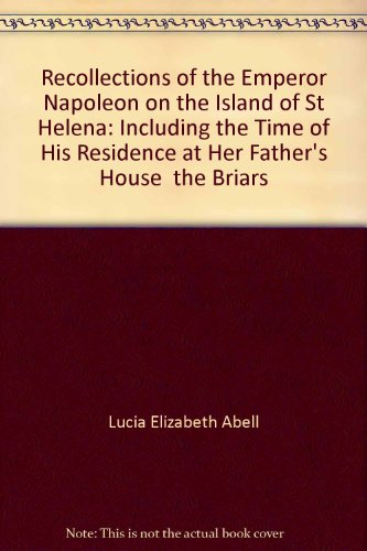 Recollections of the Emperor Napoleon on the Island of St Helena: Including the Time of His Residence at Her Father's House ' the Briars '