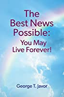 The Best News Possible: You May Live Forever!