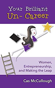 Your Brilliant Un-Career: Women, Entrepreneurship, and Making the Leap by [Cas McCullough]