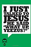 I just talked to Jesus he said 'what up Yeezus?': Kanye West green notebook, 100 lined pages, 6x9'', matte cover