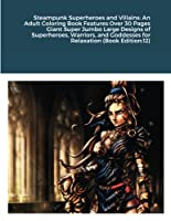 Steampunk Superheroes and Villains: An Adult Coloring Book Features Over 30 Pages Giant Super Jumbo Large Designs of Superheroes, Warriors, and Goddesses for Relaxation (Book Edition:12)