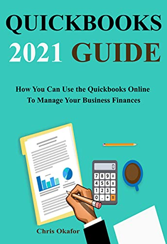 QUICKBOOKS 2021 GUIDE : How You Can Use the Quickbooks Online To Manage Your Business Finances (English Edition)
