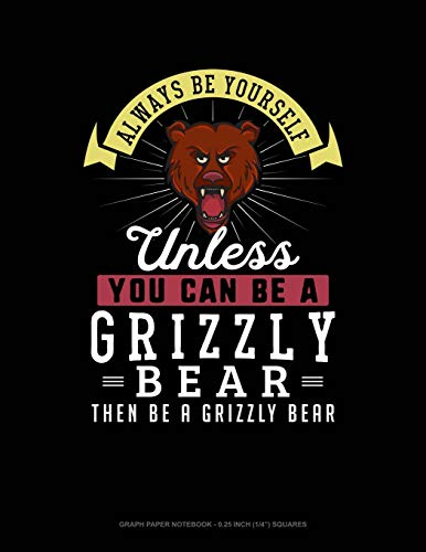 "Always Be Yourself Unless You Can Be A Grizzly Bear Then Be A Grizzly Bear: Graph Paper Notebook - 0.25 Inch (1/4"") Squares"