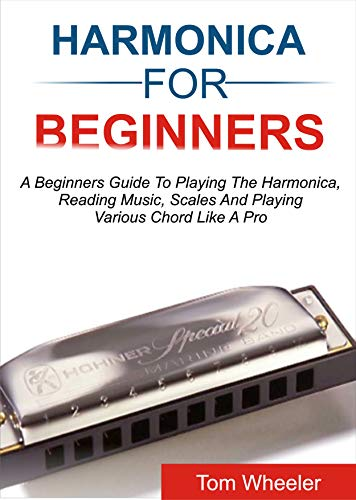 HARMONICA FOR BEGINNERS: A Beginners Guide To Playing The Harmonica, Reading Music, Scales, And Playing Various Chords Like A Pro