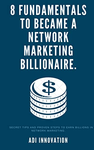 8 Fundamentals To Became Network Marketing Billionaire.: Secret Tips and Proven Steps To Earn Billions In Network Marketing. (English Edition)