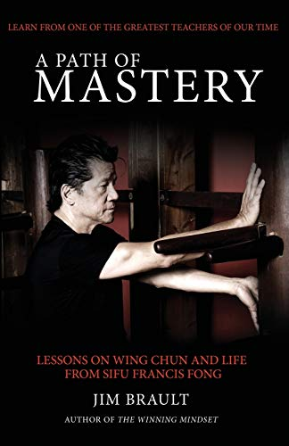 A Path of Mastery: Lessons on Wing Chun and Life from Sifu Francis Fong