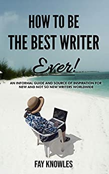 HOW TO BE THE BEST WRITER EVER! by [Fay Knowles]