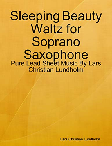 Sleeping Beauty Waltz for Soprano Saxophone - Pure Lead Sheet Music By Lars Christian Lundholm (English Edition)