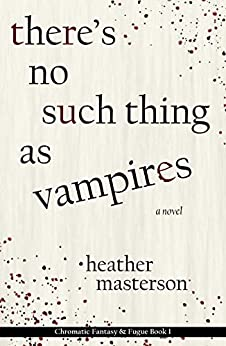 There's No Such Thing as Vampires (Chromatic Fantasy & Fugue Book 1) by [Heather Masterson]