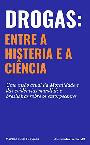 Drogas: entre a Histeria e a Ciência: Uma visão atual da Moralidade e das evidências mundiais e brasileiras sobre os entorpecentes. (ManhoodBrasil Edições Livro 1)