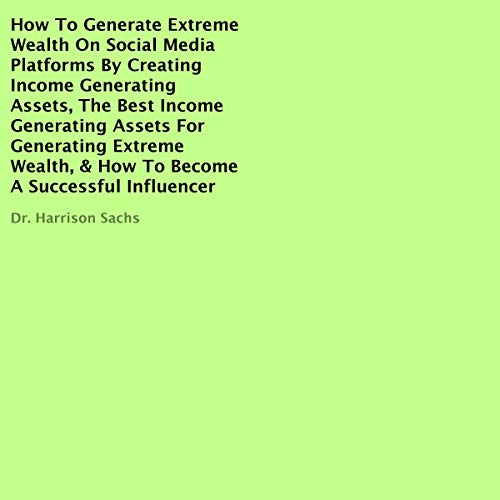 How to Generate Extreme Wealth on Social Media Platforms by Creating Income Generating Assets, The Best Income Generating Assets for Generating Extreme Wealth, & How to Become a Successful Influencer cover art