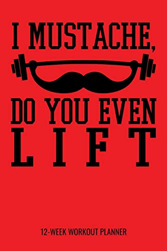 """I Mustache, Do You Even Lift 12-Week Workout Planner: Fitness and Meal Tracker for Diet, Exercise and Nutrition. 6\""""x9\"""" 109 pages"""