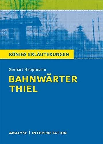 Bahnwärter Thiel von Gerhart Hauptmann.: Textanalyse und Interpretation mit ausführlicher Inhaltsangabe und Abituraufgaben mit Lösungen (Königs Erläuterungen und Materialien, Band 270)