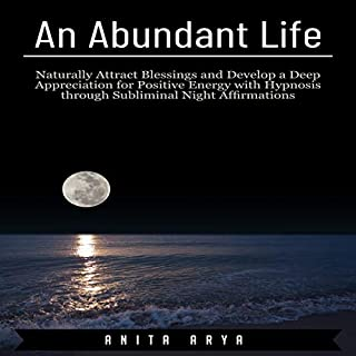 An Abundant Life: Naturally Attract Blessings and Develop a Deep Appreciation for Positive Energy with Hypnosis Through Subliminal Night Affirmations audiobook cover art