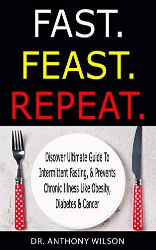 FAST. FEAST. REPEAT.: Discover Ultimate Guide To Intermittent Fasting, & Prevents Chronic Illness Like Obesity, Diabetes & Cancer (English Edition)
