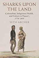 Sharks upon the Land: Colonialism, Indigenous Health, and Culture in Hawai'i, 1778–1855 (Studies in North American Indian History)