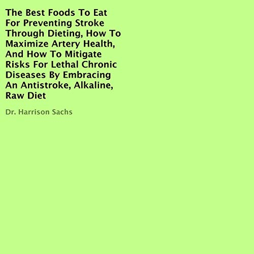 The Best Foods to Eat for Preventing Stroke Through Dieting, How to Maximize Artery Health, and How to Mitigate Risks for Lethal Chronic Diseases by Embracing an Antistroke, Alkaline, Raw Diet Titelbild